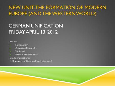 NEW UNIT: THE FORMATION OF MODERN EUROPE (AND THE WESTERN WORLD) GERMAN UNIFICATION FRIDAY APRIL 13, 2012 Vocab: 1. Nationalism 2. Otto Von Bismarck 3.
