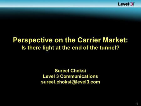 1 Perspective on the Carrier Market: Is there light at the end of the tunnel? Sureel Choksi Level 3 Communications