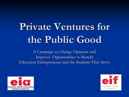 Private Ventures for the Public Good A Campaign to Change Opinions and Improve Opportunities to Benefit Education Entrepreneurs and the Students They Serve.