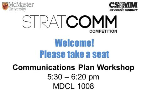 Communications Plan Workshop 5:30 – 6:20 pm MDCL 1008 COMPETITION Welcome! Please take a seat.