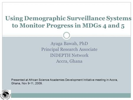 Ayaga Bawah, PhD Principal Research Associate INDEPTH Network Accra, Ghana Using Demographic Surveillance Systems to Monitor Progress in MDGs 4 and 5 Presented.