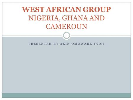 PRESENTED BY AKIN OMOWARE (NIG) WEST AFRICAN GROUP NIGERIA, GHANA AND CAMEROUN.