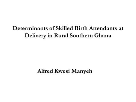 Determinants of Skilled Birth Attendants at Delivery in Rural Southern Ghana Alfred Kwesi Manyeh.