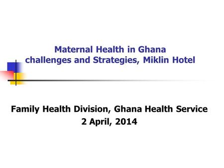 Maternal Health in Ghana challenges and Strategies, Miklin Hotel Family Health Division, Ghana Health Service 2 April, 2014.