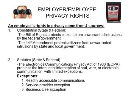 EMPLOYER/EMPLOYEE PRIVACY RIGHTS An employee's rights to privacy come from 4 sources: 1.Constitution (State & Federal) -The Bill of Rights protects citizens.