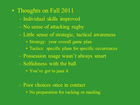Thoughts on Fall 2011 –Individual skills improved –No sense of attacking rugby –Little sense of strategic, tactical awareness Strategy: your overall game.