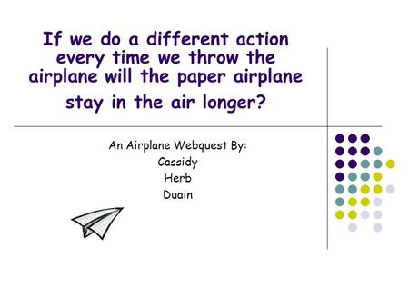 If we do a different action every time we throw the airplane will the paper airplane stay in the air longer? An Airplane Webquest By: Cassidy Herb Duain.