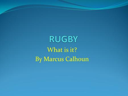 What is it? By Marcus Calhoun. History The origin of rugby is reputed to be an incident during a game of English school football at Rugby School in 1823.