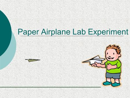 Paper Airplane Lab Experiment.  Have you flown a paper airplane before? (Hopefully not in this class)  Do you always use the same type of paper?  Do.