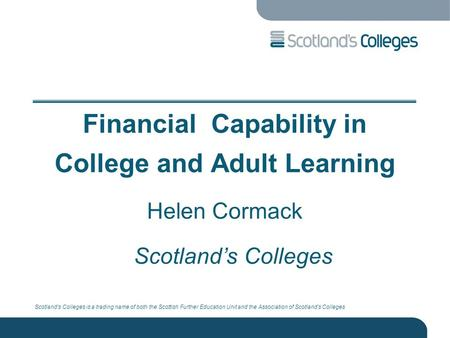 Scotland's Colleges is a trading name of both the Scottish Further Education Unit and the Association of Scotland's Colleges Financial Capability in College.