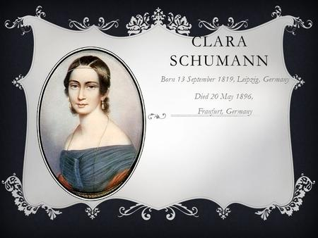 CLARA SCHUMANN Born 13 September 1819, Leipzig, Germany Died 20 May 1896, Franfurt, Germany.