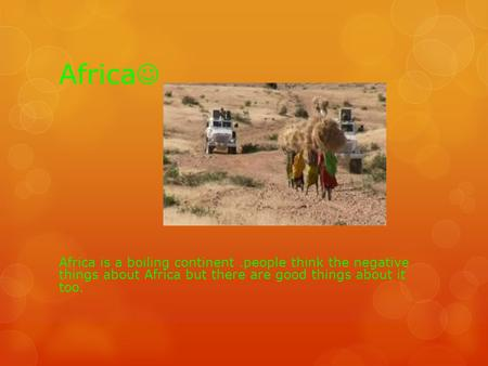 Africa Africa is a boiling continent.people think the negative things about Africa but there are good things about it too.