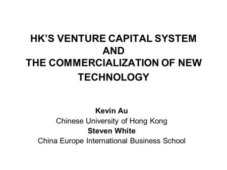 HK'S VENTURE CAPITAL SYSTEM AND THE COMMERCIALIZATION OF NEW TECHNOLOGY Kevin Au Chinese University of Hong Kong Steven White China Europe International.