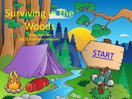 Surviving in the Woods Molly McDevitt EDCI270-Purdue University START.