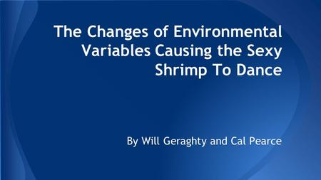 The Changes of Environmental Variables Causing the Sexy Shrimp To Dance By Will Geraghty and Cal Pearce.