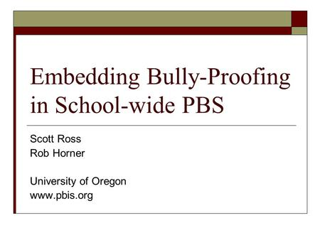 Embedding Bully-Proofing in School-wide PBS Scott Ross Rob Horner University of Oregon www.pbis.org.