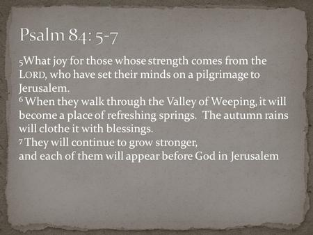 5 What joy for those whose strength comes from the L ORD, who have set their minds on a pilgrimage to Jerusalem. 6 When they walk through the Valley of.