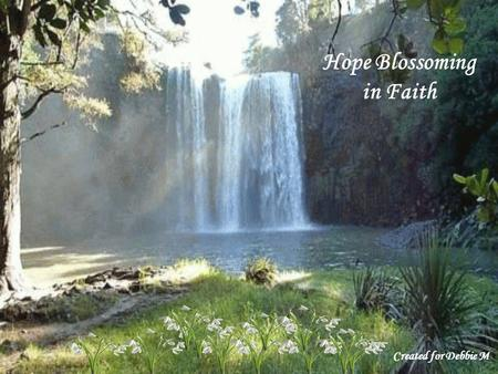 Hope Blossoming in Faith Created for Debbie M Let my teaching fall like rain and my words descend like dew, like showers on new grass, like abundant.