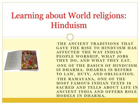 THE ANCIENT TRADITIONS THAT GAVE THE RISE TO HINDUISM HAS AFFECTED THE WAY INDIAN PEOPLE WORSHIP, WHAT JOBS THEY DO, AND WHAT THEY EAT. ONE OF THE BASICS.