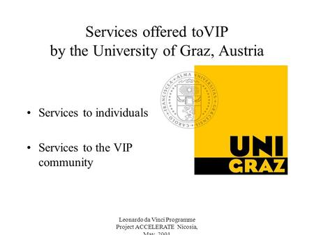 Leonardo da Vinci Programme Project ACCELERATE Nicosia, May 2001 Services offered toVIP by the University of Graz, Austria Services to individuals Services.