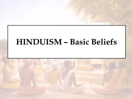 HINDUISM – Basic Beliefs. Basic Beliefs These are the foundational principles on which a religion stands. Without these basics principles there would.