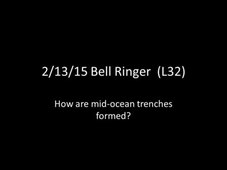 2/13/15 Bell Ringer (L32) How are mid-ocean trenches formed?
