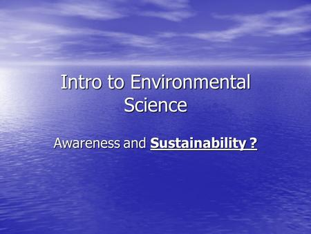 Intro to Environmental Science Awareness and Sustainability ?