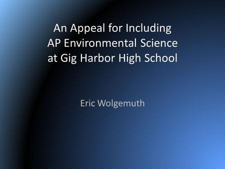 An Appeal for Including AP Environmental Science at Gig Harbor High School Eric Wolgemuth.