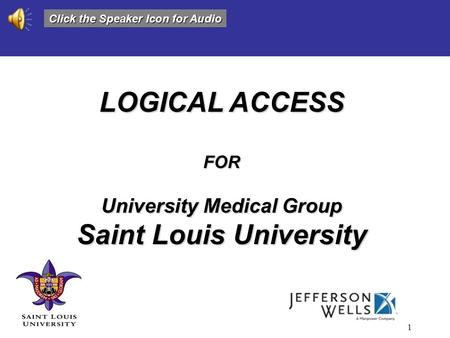 1 LOGICAL ACCESS FOR University Medical Group Saint Louis University Click the Speaker Icon for Audio.