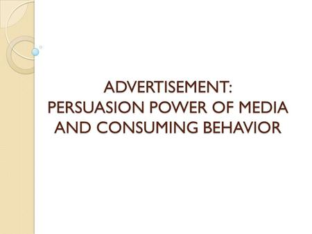 ADVERTISEMENT: PERSUASION POWER OF MEDIA AND CONSUMING BEHAVIOR.