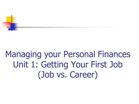 Managing your Personal Finances Unit 1: Getting Your First Job (Job vs. Career)