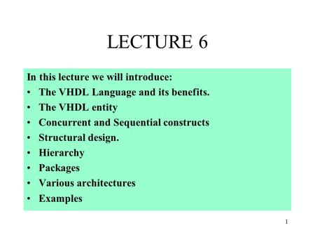 1 LECTURE 6 In this lecture we will introduce: The VHDL Language and its benefits. The VHDL entity Concurrent and Sequential constructs Structural design.