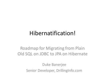 Hibernatification! Roadmap for Migrating from Plain Old SQL on JDBC to JPA on Hibernate Duke Banerjee Senior Developer, DrillingInfo.com.