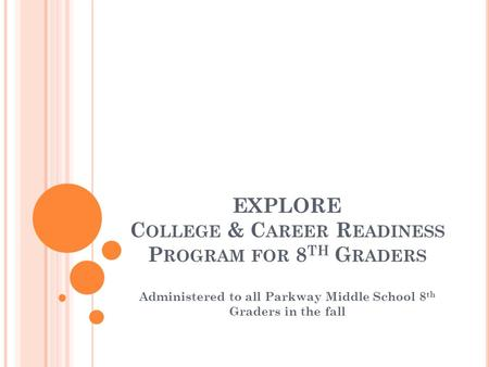 EXPLORE C OLLEGE & C AREER R EADINESS P ROGRAM FOR 8 TH G RADERS Administered to all Parkway Middle School 8 th Graders in the fall.