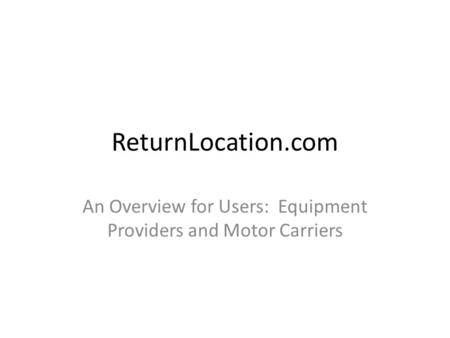 ReturnLocation.com An Overview for Users: Equipment Providers and Motor Carriers.