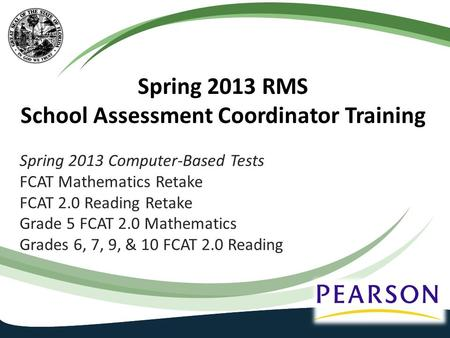Spring 2013 RMS School Assessment Coordinator Training Spring 2013 Computer-Based Tests FCAT Mathematics Retake FCAT 2.0 Reading Retake Grade 5 FCAT 2.0.