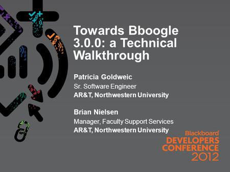 Towards Bboogle 3.0.0: a Technical Walkthrough Patricia Goldweic Sr. Software Engineer AR&T, Northwestern University Brian Nielsen Manager, Faculty Support.