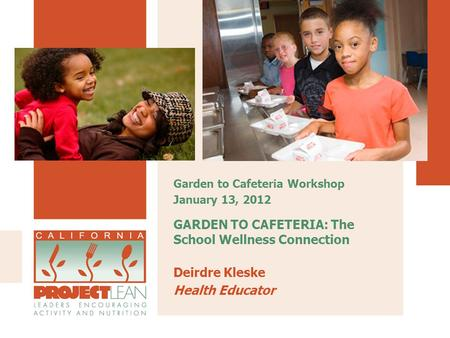 GARDEN TO CAFETERIA: The School Wellness Connection Deirdre Kleske Health Educator Garden to Cafeteria Workshop January 13, 2012.