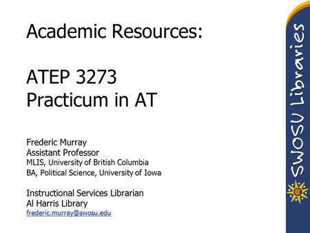 Academic Resources: ATEP 3273 Practicum in AT Frederic Murray Assistant Professor MLIS, University of British Columbia BA, Political Science, University.
