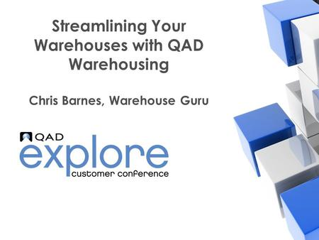| Building the Effective Enterprise Streamlining Your Warehouses with QAD Warehousing Chris Barnes, Warehouse Guru.