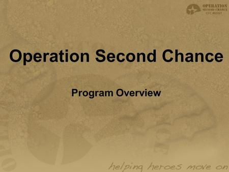 "Operation Second Chance Program Overview. Mission Statement: ""To aid in the recovery and rehabilitation of wounded service men and women. To assist in."