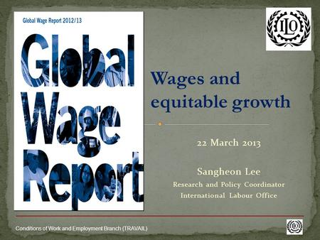 Conditions of Work and Employment Branch (TRAVAIL) Wages and equitable growth 22 March 2013 Sangheon Lee Research and Policy Coordinator International.