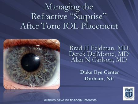 "Managing the Refractive ""Surprise"" After Toric IOL Placement Managing the Refractive ""Surprise"" After Toric IOL Placement Brad H Feldman, MD Derek DelMonte,"
