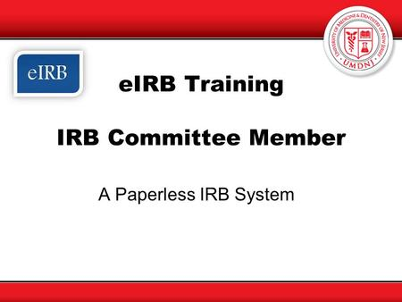 EIRB Training IRB Committee Member A Paperless IRB System.