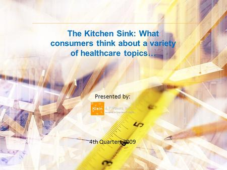 The Kitchen Sink: What consumers think about a variety of healthcare topics… Presented by: 4th Quarter, 2009.