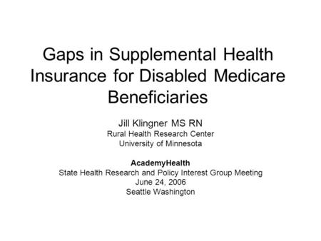 Gaps in Supplemental Health Insurance for Disabled Medicare Beneficiaries Jill Klingner MS RN Rural Health Research Center University of Minnesota AcademyHealth.