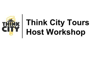 Think City Tours Host Workshop. THINK CITY TOURS Think City: Who Are We? Founded in 2002. Non-profit, policy and citizen engagement organization based.