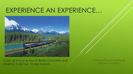 EXPERIENCE AN EXPERIENCE… 5 Day all inclusive tour of British Columbia and Alberta! A rail tour, to real beauty. A Group Tour by The Dave Forsman Company.