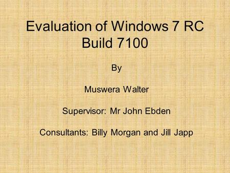 Evaluation of Windows 7 RC Build 7100 By Muswera Walter Supervisor: Mr John Ebden Consultants: Billy Morgan and Jill Japp.