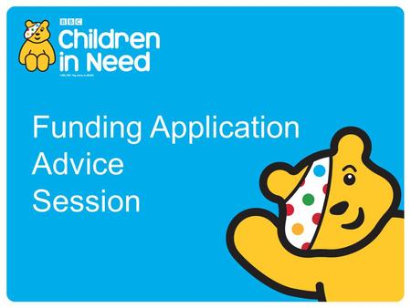 Funding Application Advice Session. BBC Children in Need BBC Children in Need's vision is that every child in UK has a safe, happy and secure childhood.